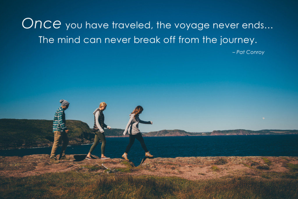 Once you have traveled, the voyage never ends…  The mind can never break off from the journey.