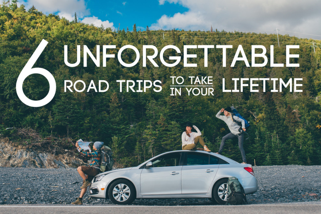 6 Unforgettable Road Trips to Take in Your Lifetime