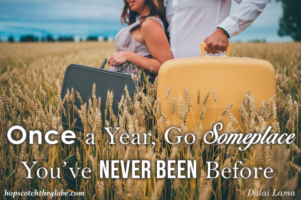Once a year go somewhere you've never been before